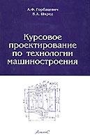 Курсовое проектирование по технологии машиностроения, Горбацевич А.Ф., Шкред В.А.